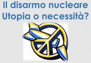 Disarmo nucleare: utopia o necessità?