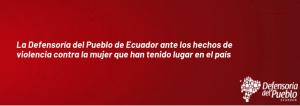 La Defensoría del Pueblo de Ecuador ante los hechos de violencia contra la mujer que han tenido lugar en el país