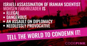 CODEPINK invita i leader mondiali, compreso Joe Biden, a condannare l'assassinio dello scienziato iraniano Mohsen Fakhrizadeh